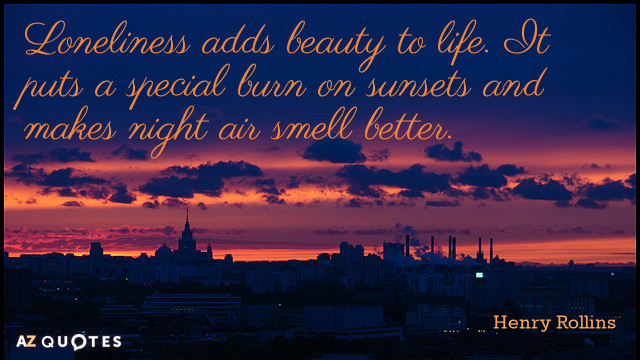 Henry Rollins quote: Loneliness adds beauty to life. It puts a special burn on sunsets and...