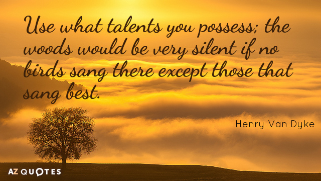 Henry Van Dyke quote: Use what talents you possess; the woods would be very silent if...
