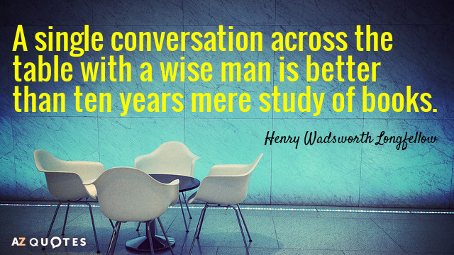 Henry Wadsworth Longfellow quote: A single conversation across the table with a wise man is better...