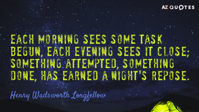 Henry Wadsworth Longfellow quote: Each morning sees some task begun, each evening sees it close; Something...