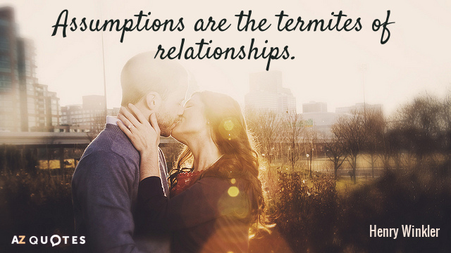 Henry Winkler quote: Assumptions are the termites of relationships.