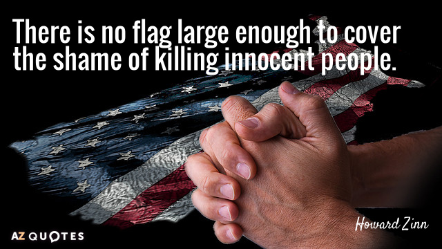 Howard Zinn quote: There is no flag large enough to cover the shame of killing innocent...