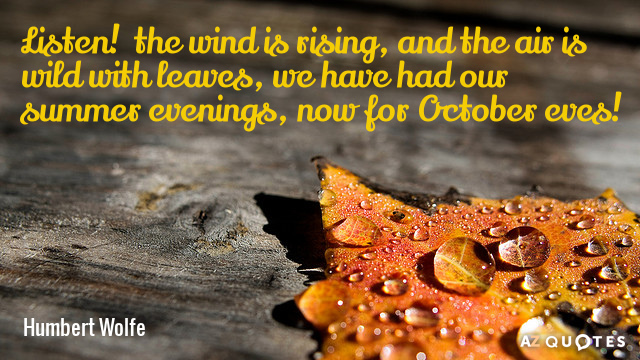 Humbert Wolfe quote: Listen!  the wind is rising, and the air is wild with leaves...
