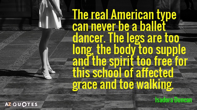 Isadora Duncan quote: The real American type can never be a ballet dancer. The legs are...