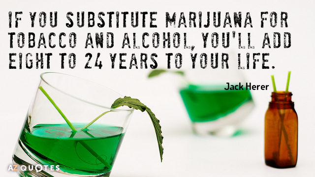 Jack Herer quote: If you substitute marijuana for tobacco and alcohol, you'll add eight to 24...