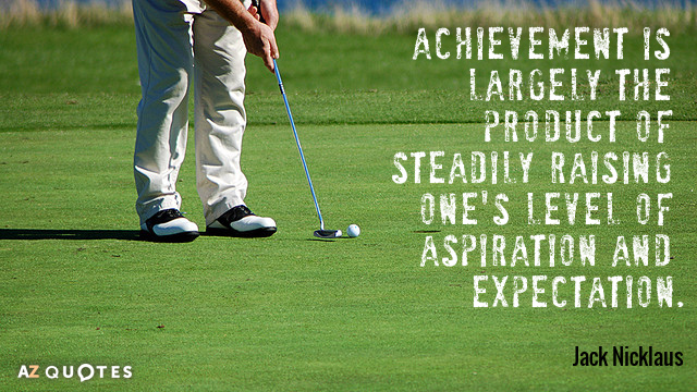 Jack Nicklaus quote: Achievement is largely the product of steadily raising one's level of aspiration and...