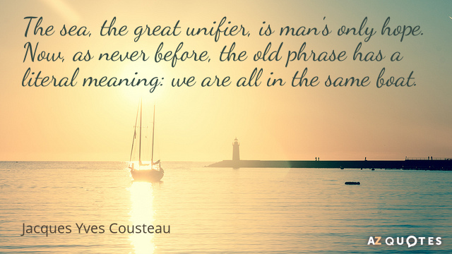 Jacques Yves Cousteau quote: The sea, the great unifier, is man's only hope. Now, as never...