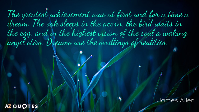 James Allen quote: The greatest achievement was at first and for a time a dream. The...