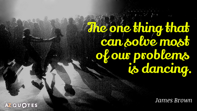 James Brown quote: The one thing that can solve most of our problems is dancing.