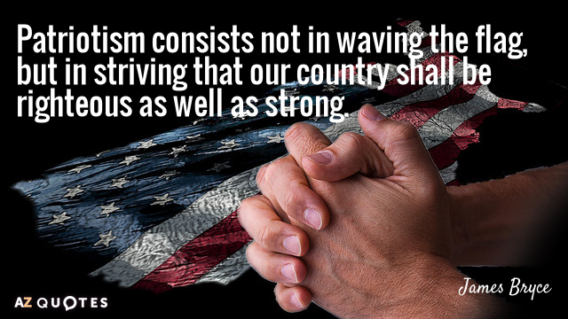 James Bryce quote: Patriotism consists not in waving the flag, but in striving that our country...