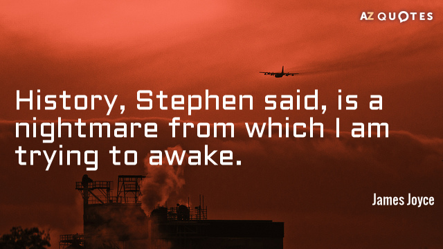 James Joyce quote: History, Stephen said, is a nightmare from which I am trying to awake.