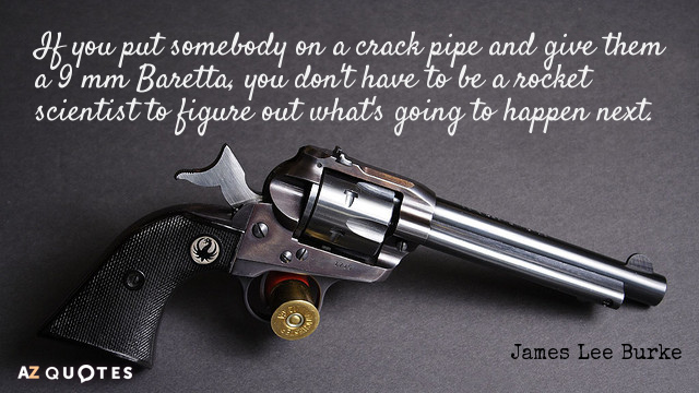 James Lee Burke quote: If you put somebody on a crack pipe and give them a...
