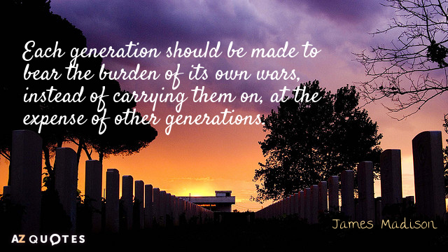 James Madison quote: Each generation should be made to bear the burden of its own wars...