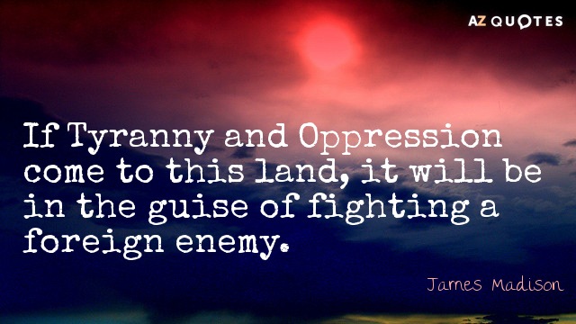 James Madison quote: If Tyranny and Oppression come to this land, it will be in the...