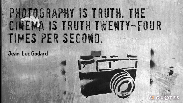 Jean-Luc Godard quote: Photography is truth. The cinema is truth twenty-four times per second.