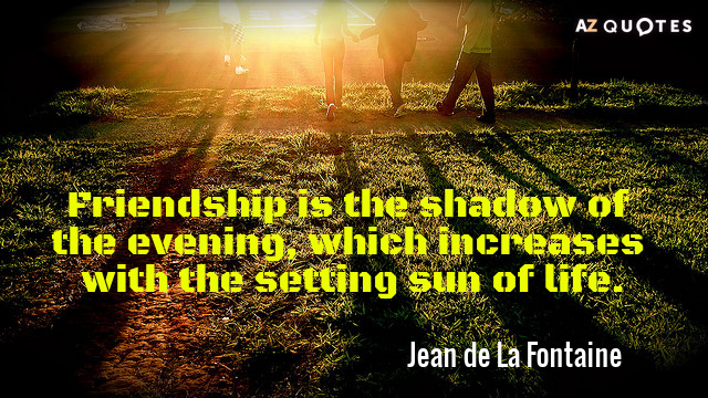 Jean de La Fontaine quote: Friendship is the shadow of the evening, which increases with the...