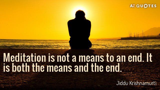 Jiddu Krishnamurti quote: Meditation is not a means to an end. It is both the means...