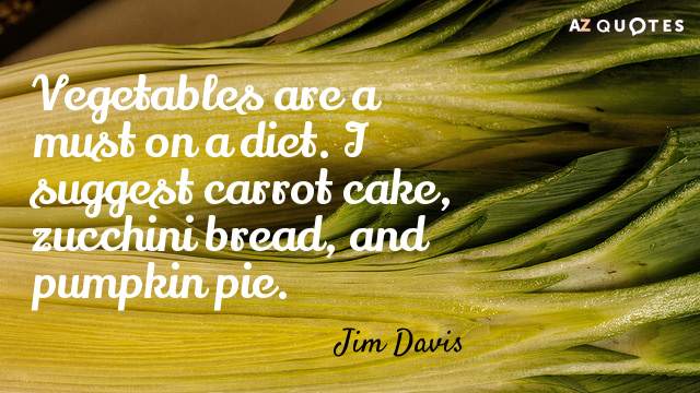 Jim Davis quote: Vegetables are a must on a diet. I suggest carrot cake, zucchini bread...