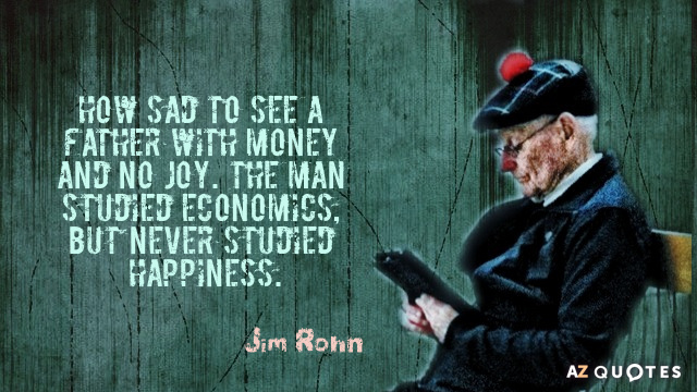Jim Rohn quote: How sad to see a father with money and no joy. The man...