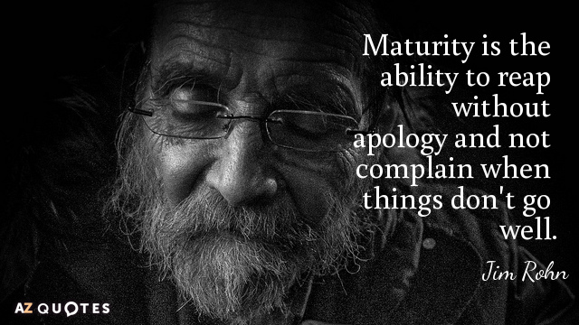 Jim Rohn quote: Maturity is the ability to reap without apology and not complain when things...