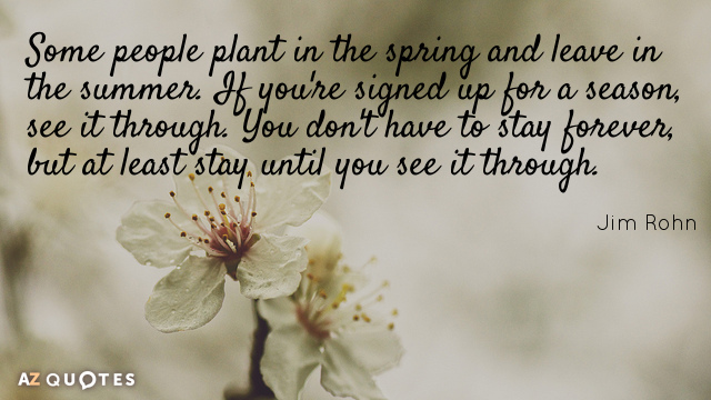 Jim Rohn quote: Some people plant in the spring and leave in the summer. If you're...