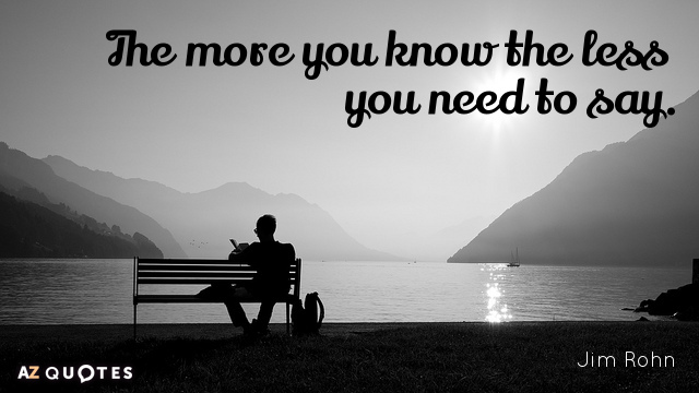 Jim Rohn quote: The more you know the less you need to say.