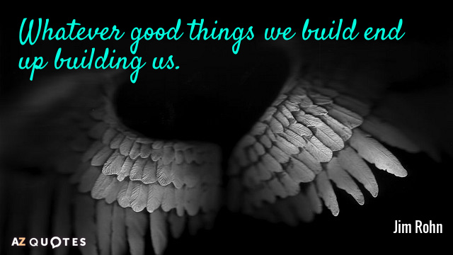 Jim Rohn quote: Whatever good things we build end up building us.