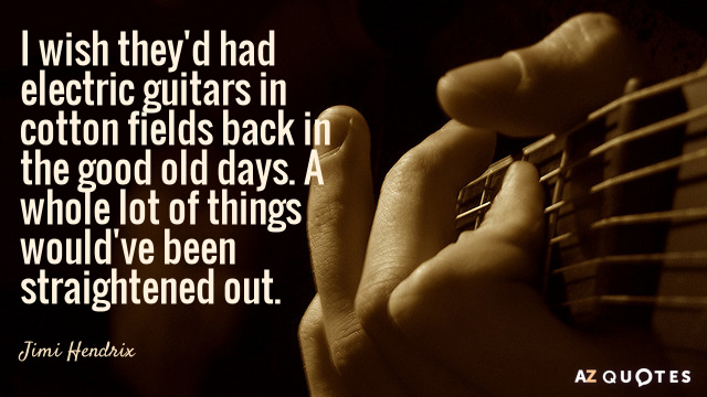 Jimi Hendrix quote: I wish they'd had electric guitars in cotton fields back in the good...