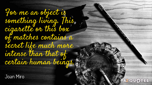Joan Miro quote: For me an object is something living. This cigarette or this box of...