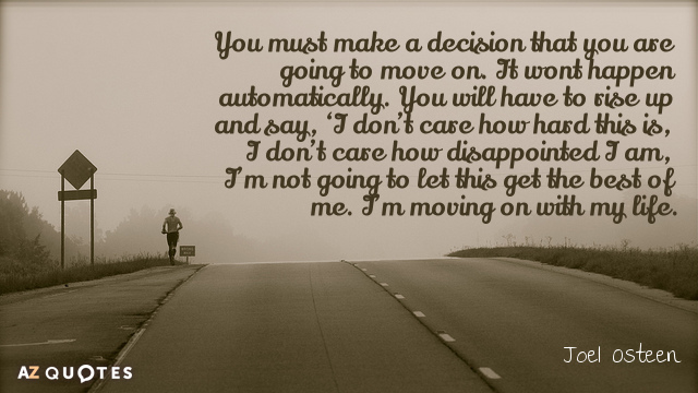 Joel Osteen quote: You must make a decision that you are going to move on. It...
