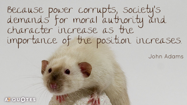 John Adams quote: Because power corrupts, society's demands for moral authority and character increase as the...