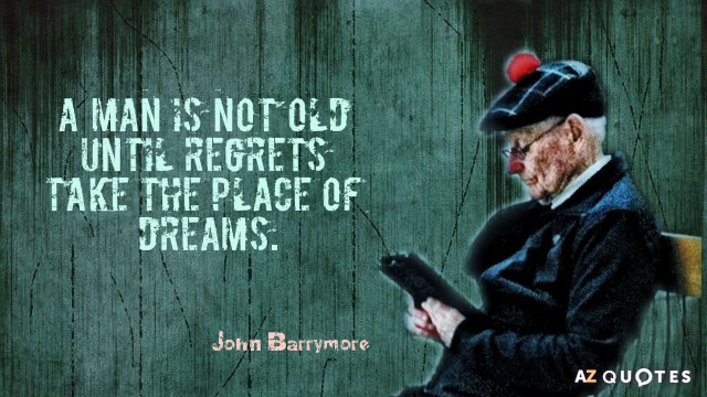 John Barrymore quote: A man is not old until regrets take the place of dreams.