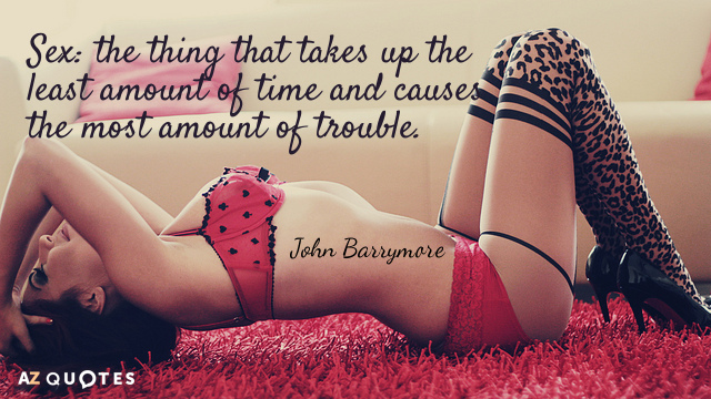 John Barrymore quote: Sex: the thing that takes up the least amount of time and causes...
