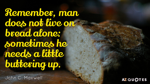 John C. Maxwell quote: Remember, man does not live on bread alone: sometimes he needs a...