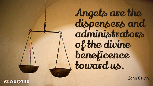 John Calvin quote: Angels are the dispensers and administrators of the divine beneficence toward us.