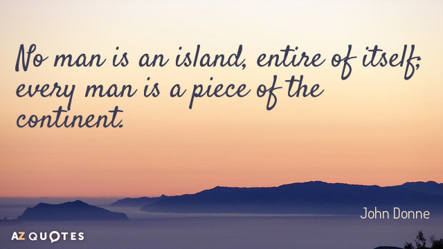 John Donne quote: No man is an island, entire of itself; every man is a piece...