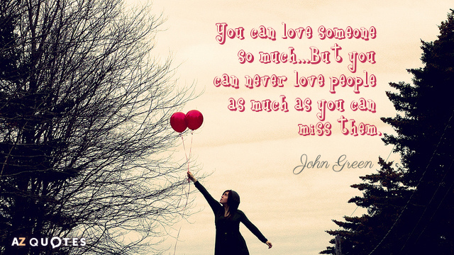 John Green quote: You can love someone so much...But you can never love people as much...