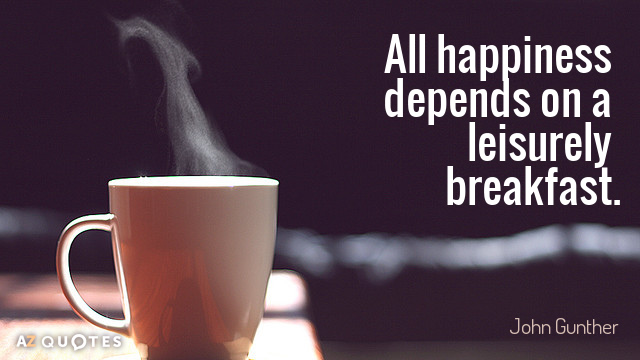 John Gunther quote: All happiness depends on a leisurely breakfast.