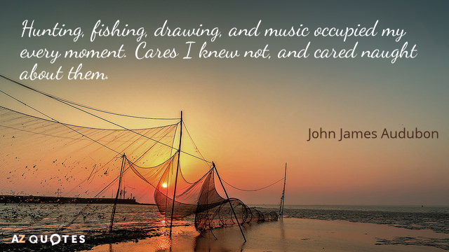 John James Audubon quote: Hunting, fishing, drawing, and music occupied my every moment. Cares I knew...