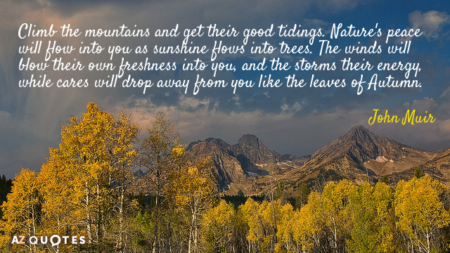 John Muir quote: Climb the mountains and get their good tidings. Nature's peace will flow into...