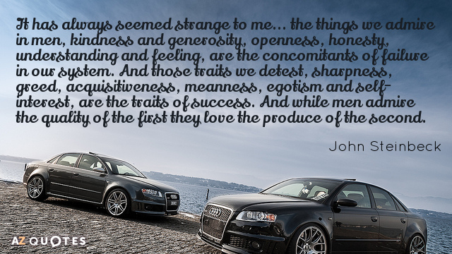 John Steinbeck quote: It has always seemed strange to me... the things we admire in men...