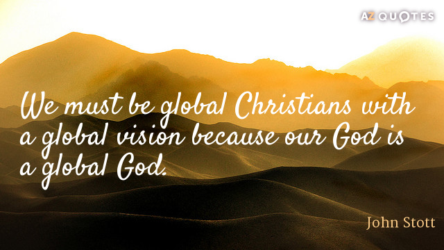 John Stott quote: We must be global Christians with a global vision because our God is...