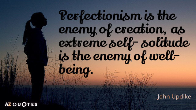 John Updike quote: Perfectionism is the enemy of creation, as extreme self- solitude is the enemy...
