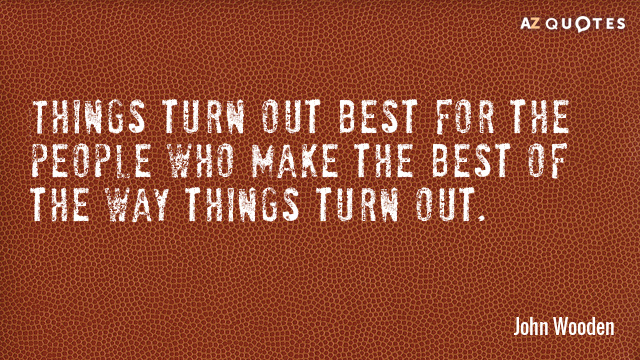 John Wooden quote: Things turn out best for the people who make the best of the...
