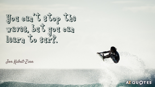Jon Kabat-Zinn quote: You can't stop the waves, but you can learn to surf.
