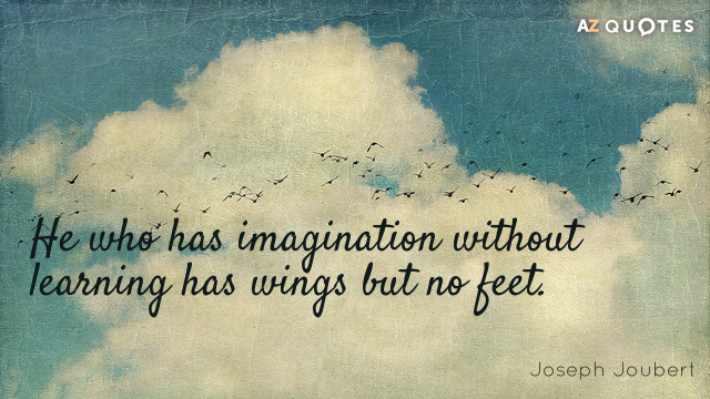 Joseph Joubert quote: He who has imagination without learning has wings but no feet.
