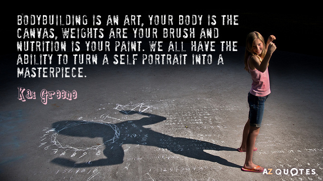 Kai Greene quote: Bodybuilding is an art, your body is the canvas, weights are your brush...