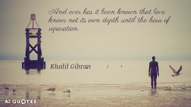 Khalil Gibran quote: And ever has it been known that love knows not its own depth...