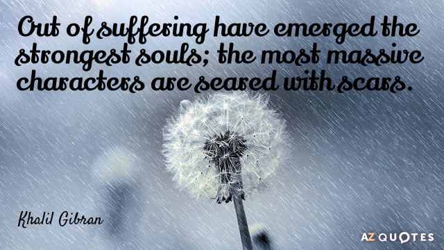 Khalil Gibran quote: Out of suffering have emerged the strongest souls; the most massive characters are...
