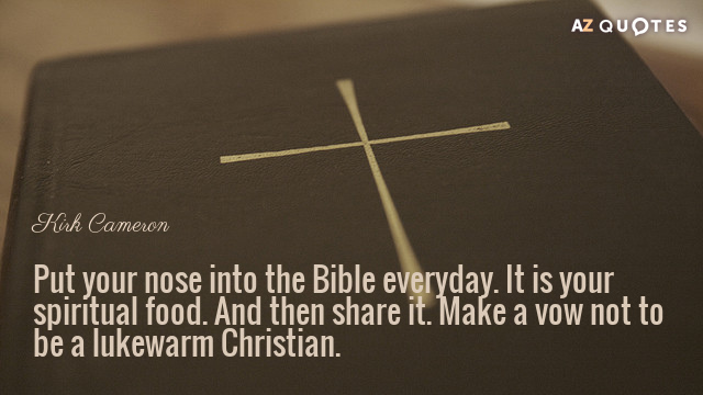 Kirk Cameron quote: Put your nose into the Bible everyday. It is your spiritual food. And...